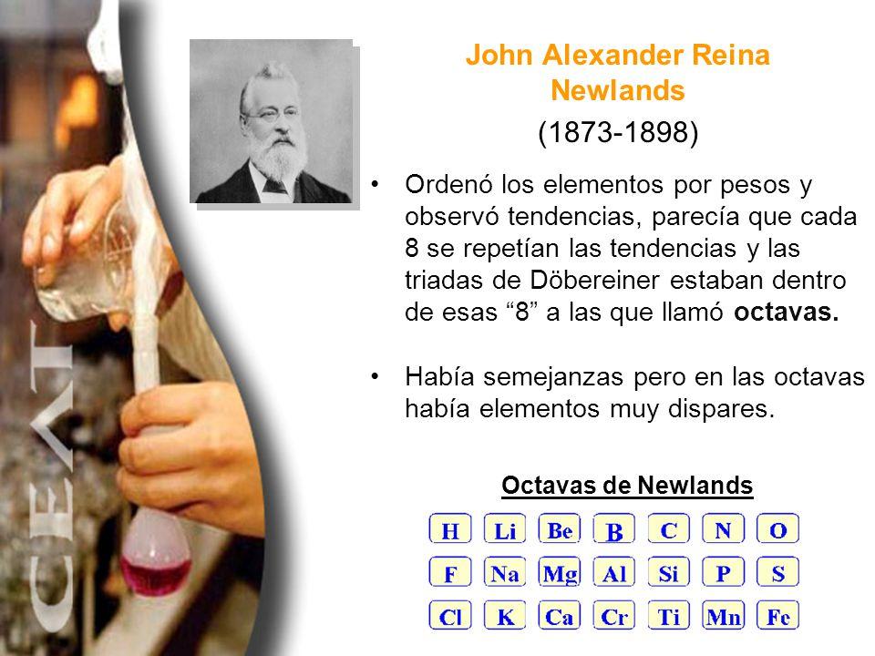 John Alexander Reina Newlands (1873-1898) Ordenó los elementos por pesos y observó tendencias, parecía que cada 8 se repetían las tendencias y las tri
