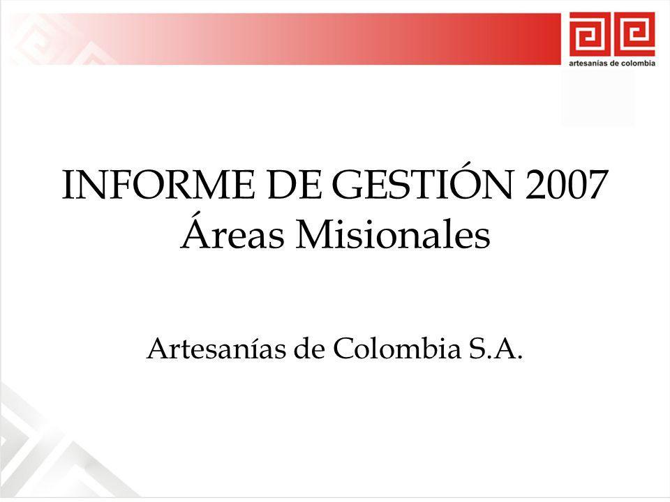 INFORME DE GESTIÓN 2007 Áreas Misionales Artesanías de Colombia S.A.