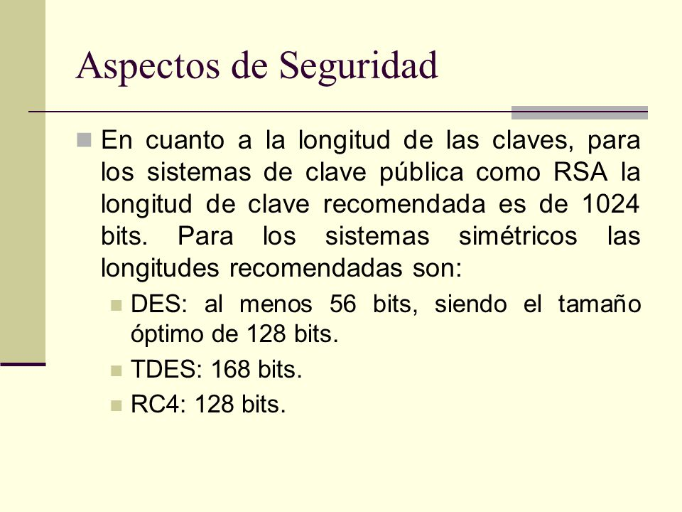 Aspectos de Seguridad En cuanto a la longitud de las claves, para los sistemas de clave pública como RSA la longitud de clave recomendada es de 1024 bits.