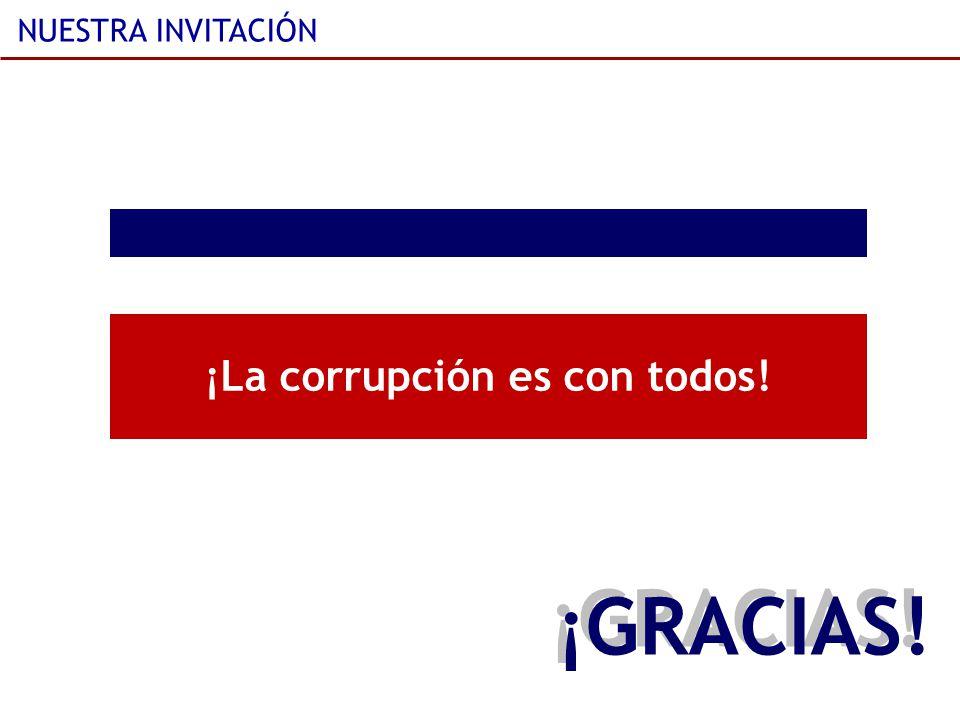 NUESTRA INVITACIÓN ¡La corrupción es con todos! ¡GRACIAS!