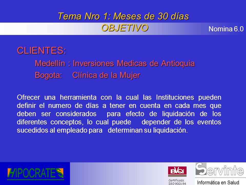 Nomina 6.0 Certificado ISO 9001:94 Tema Nro 1: Meses de 30 días OBJETIVO CLIENTES: Medellín : Inversiones Medicas de Antioquia Bogota: Clínica de la M