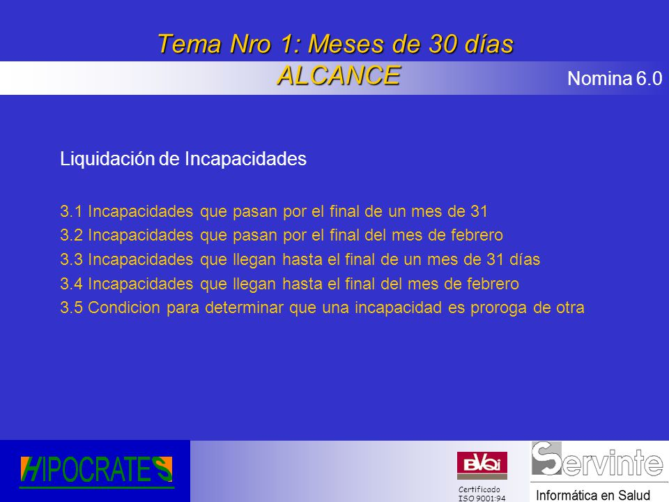Nomina 6.0 Certificado ISO 9001:94 Tema Nro 1: Meses de 30 días ALCANCE Liquidación de Incapacidades 3.1 Incapacidades que pasan por el final de un me