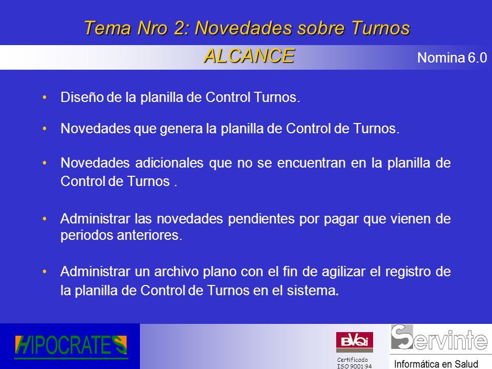 Nomina 6.0 Certificado ISO 9001:94 Tema Nro 2: Novedades sobre Turnos ALCANCE Diseño de la planilla de Control Turnos. Novedades que genera la planill