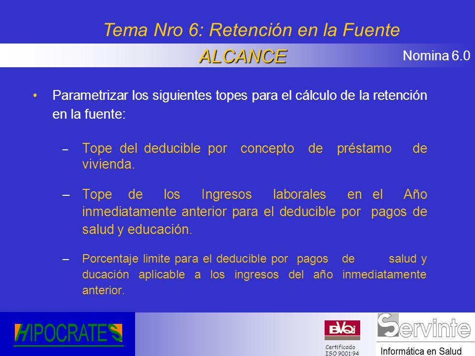 Nomina 6.0 Certificado ISO 9001:94 Parametrizar los siguientes topes para el cálculo de la retención en la fuente: – Tope del deducible por concepto d