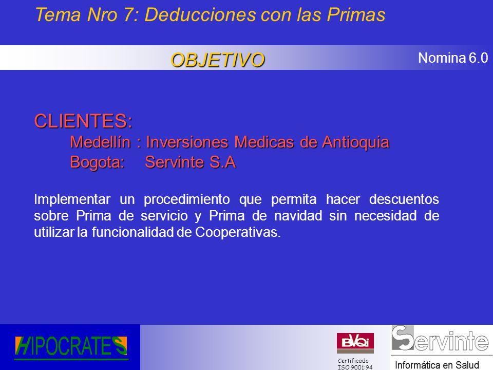 Nomina 6.0 Certificado ISO 9001:94 Tema Nro 7: Deducciones con las PrimasOBJETIVO CLIENTES: Medellín : Inversiones Medicas de Antioquia Bogota: Servin
