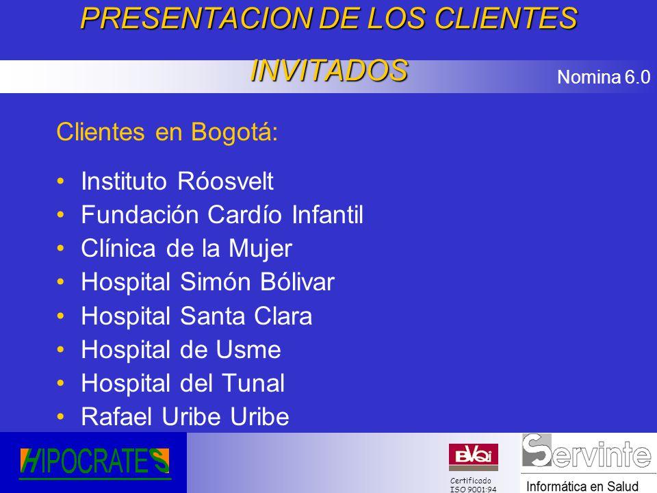 Nomina 6.0 Certificado ISO 9001:94 PRESENTACION DE LOS CLIENTES INVITADOS Clientes en Bogotá: Instituto Róosvelt Fundación Cardío Infantil Clínica de