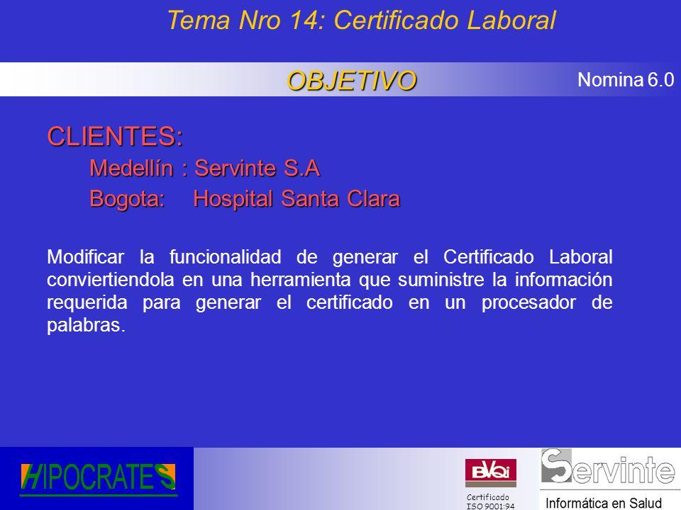 Nomina 6.0 Certificado ISO 9001:94 CLIENTES: Medellín : Servinte S.A Bogota: Hospital Santa Clara Modificar la funcionalidad de generar el Certificado