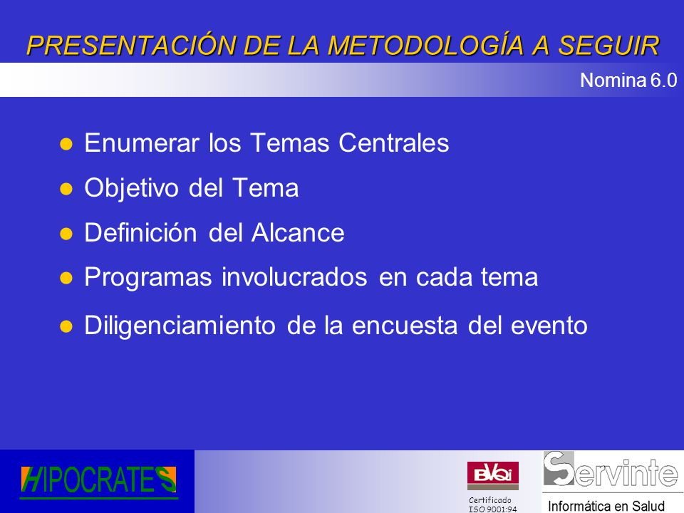 Nomina 6.0 Certificado ISO 9001:94AGENDA l Presentación Clientes Invitados l Presentación de la metodología a seguir l Temas Centrales l Definición de Objetivos, alcance y programas involucrados en cada tema l Diligenciamiento de la encuesta del evento