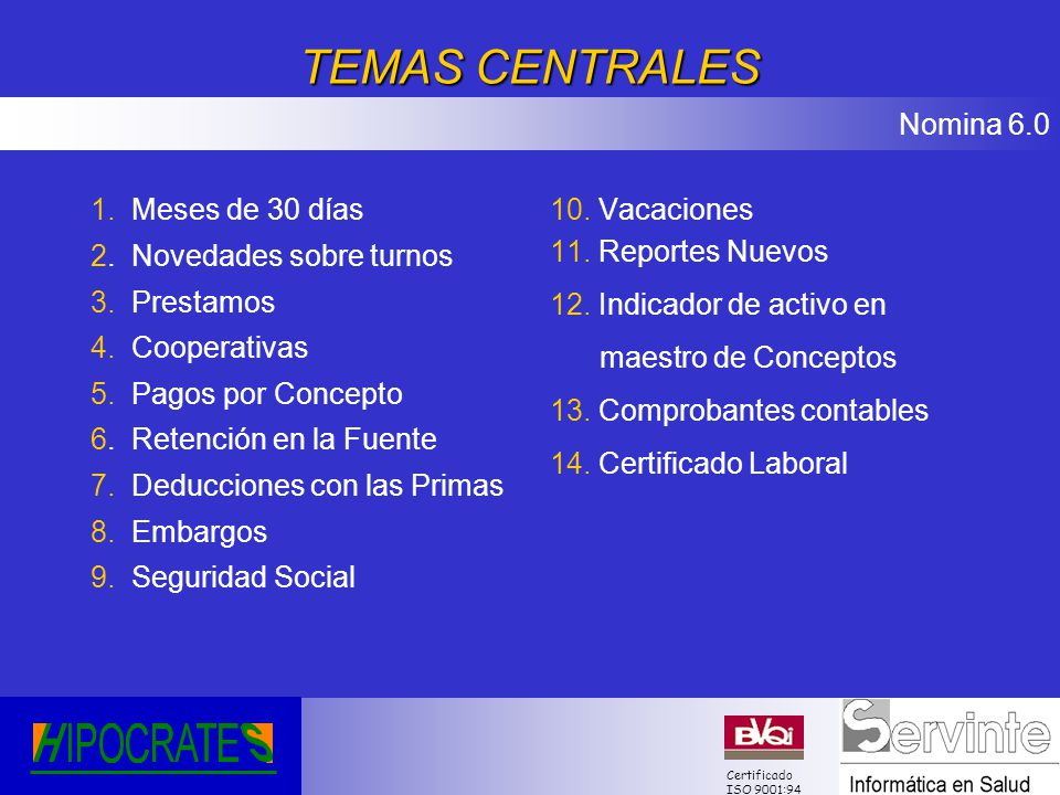 Nomina 6.0 Certificado ISO 9001:94 TEMAS CENTRALES 1. Meses de 30 días 2. Novedades sobre turnos 3. Prestamos 4. Cooperativas 5. Pagos por Concepto 6.