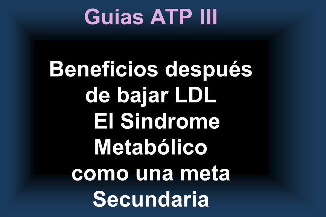 Guias ATP III Beneficios después de bajar LDL El Sindrome Metabólico como una meta Secundaria