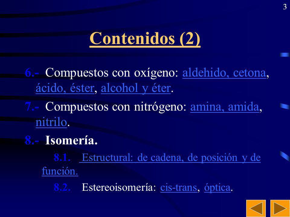 3 Contenidos (2) 6.- Compuestos con oxígeno: aldehido, cetona, ácido, éster, alcohol y éter.aldehido, cetona ácido, ésteralcohol y éter 7.- Compuestos con nitrógeno: amina, amida, nitrilo.amina, amida nitrilo 8.- Isomería.