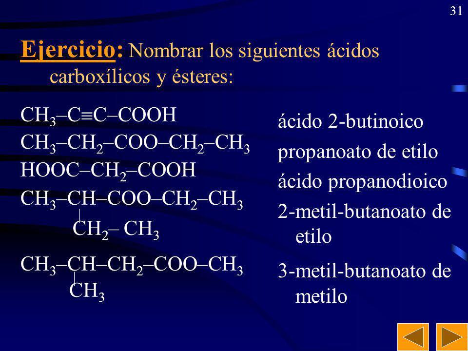 30 CH 3 –CH 2 –CH 2 –CH 2 –COOH CH 3 –CH 2 –CH 2 –COO–CH 3 CH 3 –CH=CH–COOH CH 3 –CH–COOH | CH 3 CH 3 –CH–COO–CH 3 | CH 3 Ejercicio: Formular los sigu