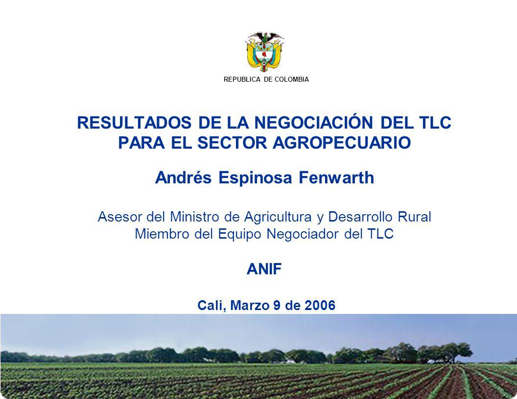 RESULTADOS DE LA NEGOCIACIÓN DEL TLC PARA EL SECTOR AGROPECUARIO Andrés Espinosa Fenwarth Asesor del Ministro de Agricultura y Desarrollo Rural Miembr