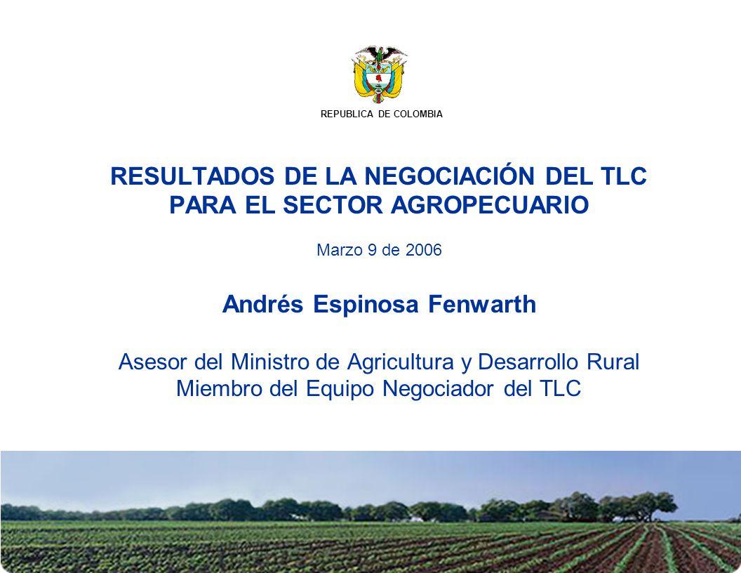 RESULTADOS DE LA NEGOCIACIÓN DEL TLC PARA EL SECTOR AGROPECUARIO Marzo 9 de 2006 Andrés Espinosa Fenwarth Asesor del Ministro de Agricultura y Desarro