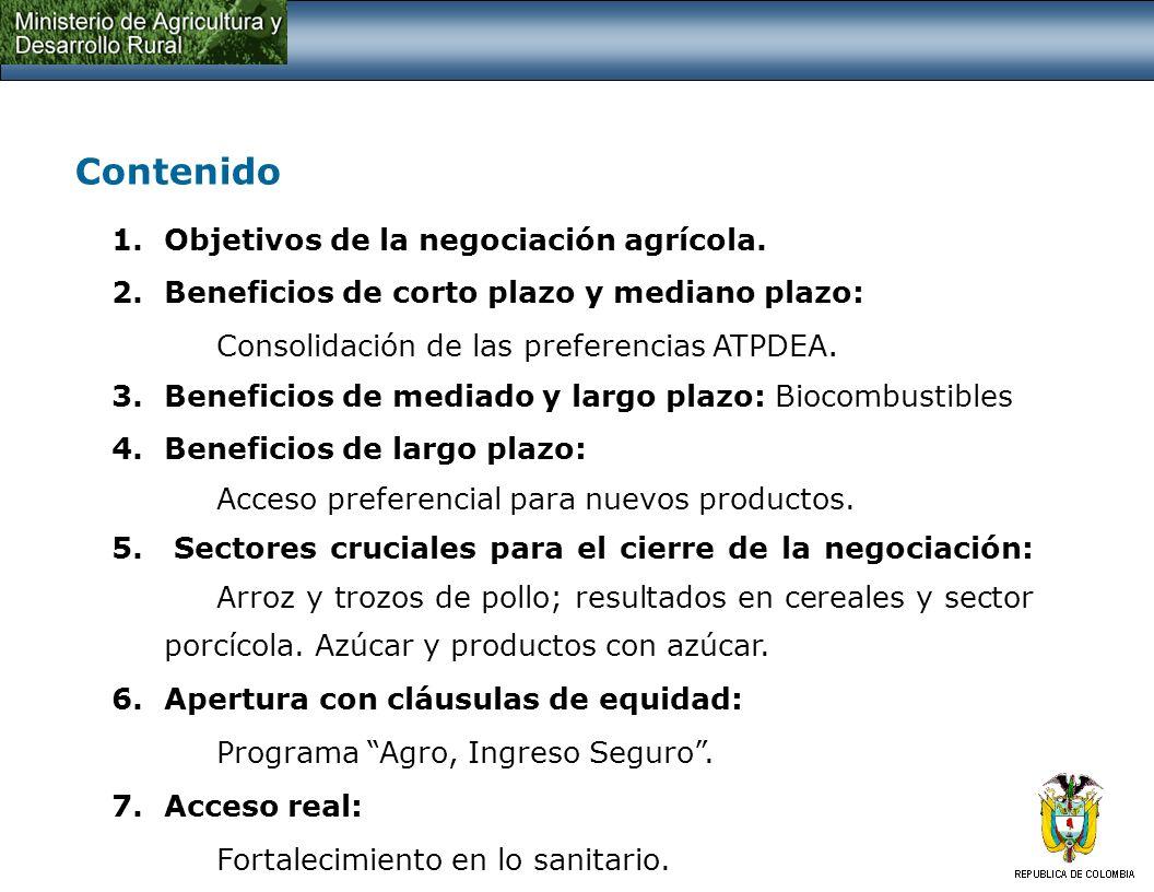 Contenido 1.Objetivos de la negociación agrícola. 2.Beneficios de corto plazo y mediano plazo: Consolidación de las preferencias ATPDEA. 3.Beneficios
