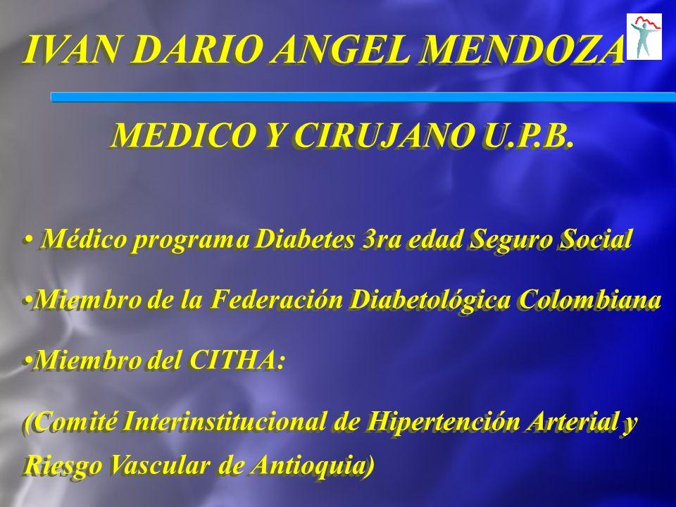 IVAN DARIO ANGEL MENDOZA MEDICO Y CIRUJANO U.P.B. Médico programa Diabetes 3ra edad Seguro Social Miembro de la Federación Diabetológica Colombiana Mi