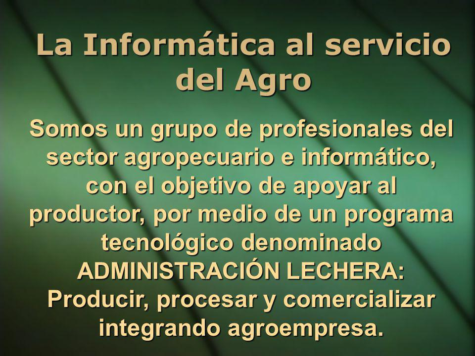 La Informática al servicio del Agro Somos un grupo de profesionales del sector agropecuario e informático, con el objetivo de apoyar al productor, por medio de un programa tecnológico denominado ADMINISTRACIÓN LECHERA : Producir, procesar y comercializar integrando agroempresa.
