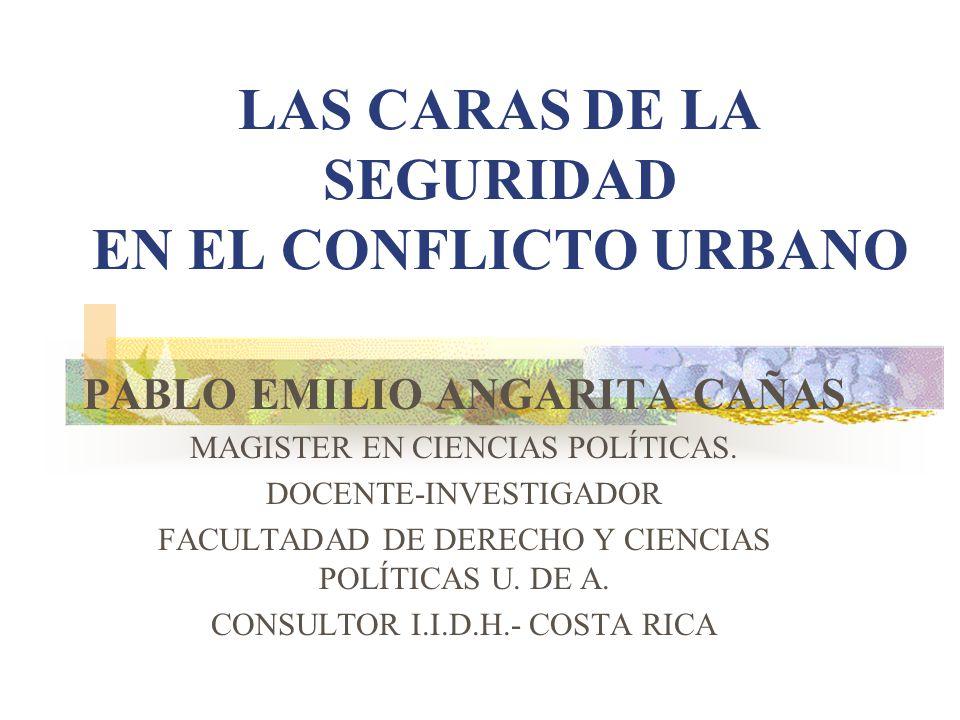 LAS CARAS DE LA SEGURIDAD EN EL CONFLICTO URBANO PABLO EMILIO ANGARITA CAÑAS MAGISTER EN CIENCIAS POLÍTICAS. DOCENTE-INVESTIGADOR FACULTADAD DE DERECH