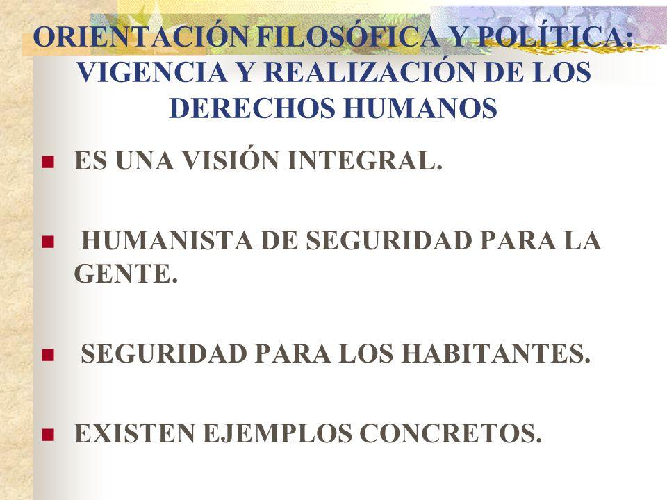 ORIENTACIÓN FILOSÓFICA Y POLÍTICA: VIGENCIA Y REALIZACIÓN DE LOS DERECHOS HUMANOS ES UNA VISIÓN INTEGRAL. HUMANISTA DE SEGURIDAD PARA LA GENTE. SEGURI