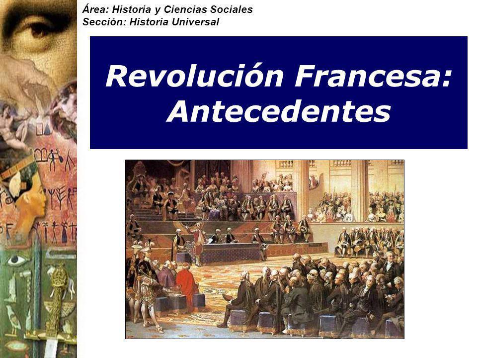 Área: Historia y Ciencias Sociales Sección: Historia Universal Revolución Francesa: Antecedentes