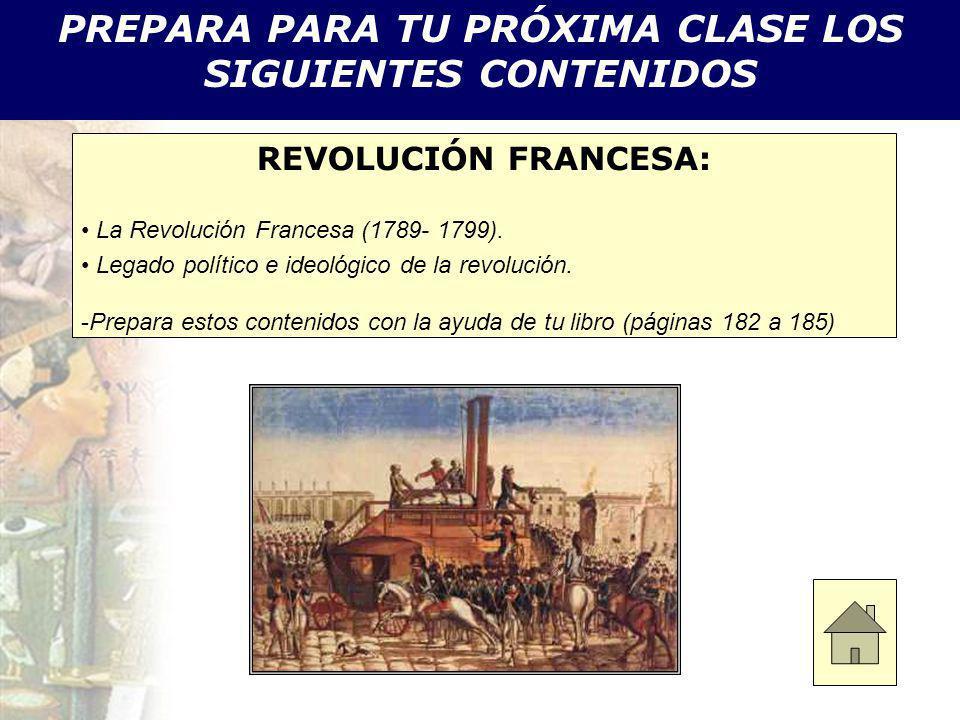 PREPARA PARA TU PRÓXIMA CLASE LOS SIGUIENTES CONTENIDOS REVOLUCIÓN FRANCESA: La Revolución Francesa (1789- 1799). Legado político e ideológico de la r