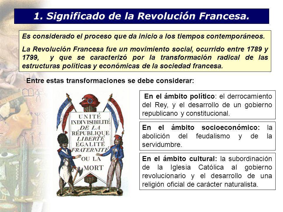 1. Significado de la Revolución Francesa. Es considerado el proceso que da inicio a los tiempos contemporáneos. La Revolución Francesa fue un movimien