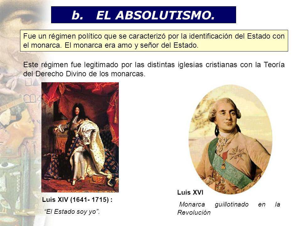 b. EL ABSOLUTISMO. Fue un régimen político que se caracterizó por la identificación del Estado con el monarca. El monarca era amo y señor del Estado.