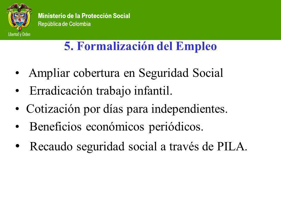 Ministerio de la Protección Social República de Colombia 5. Formalización del Empleo Ampliar cobertura en Seguridad Social Erradicación trabajo infant