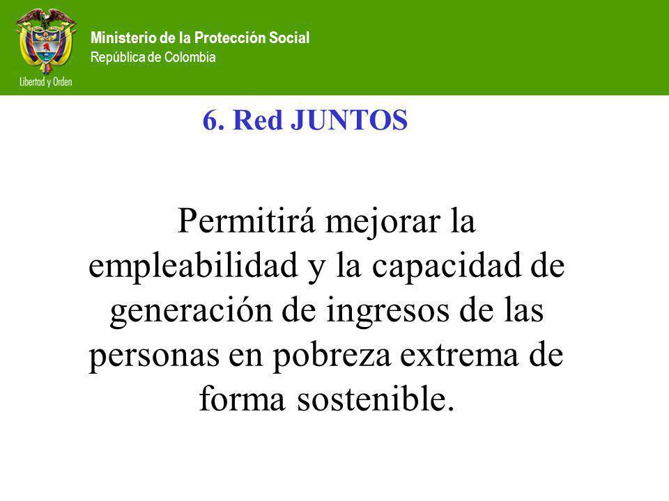 Ministerio de la Protección Social República de Colombia 6. Red JUNTOS Permitirá mejorar la empleabilidad y la capacidad de generación de ingresos de
