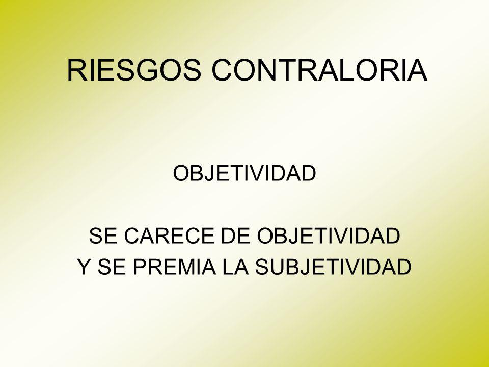 RIESGOS CONTRALORIA OBJETIVIDAD SE CARECE DE OBJETIVIDAD Y SE PREMIA LA SUBJETIVIDAD