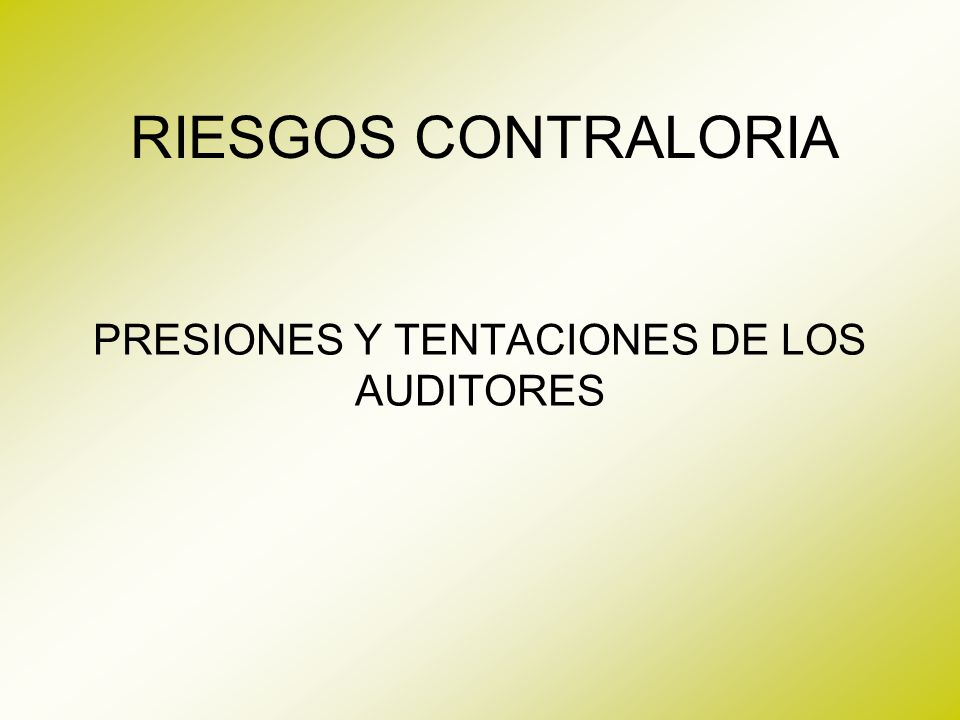 RIESGOS CONTRALORIA PRESIONES Y TENTACIONES DE LOS AUDITORES
