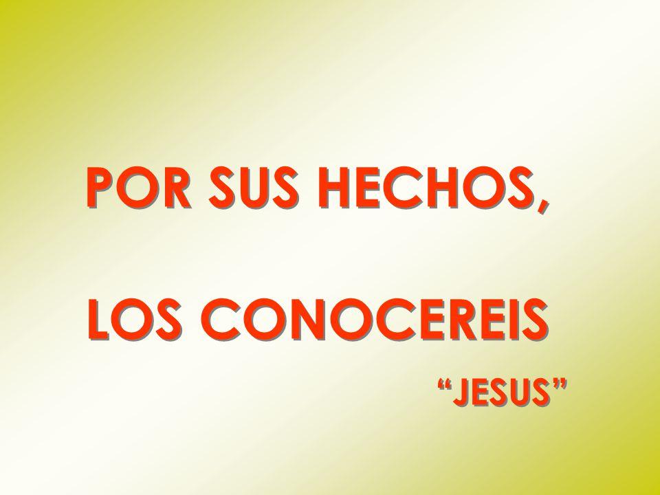 POR SUS HECHOS, LOS CONOCEREIS JESUS POR SUS HECHOS, LOS CONOCEREIS JESUS