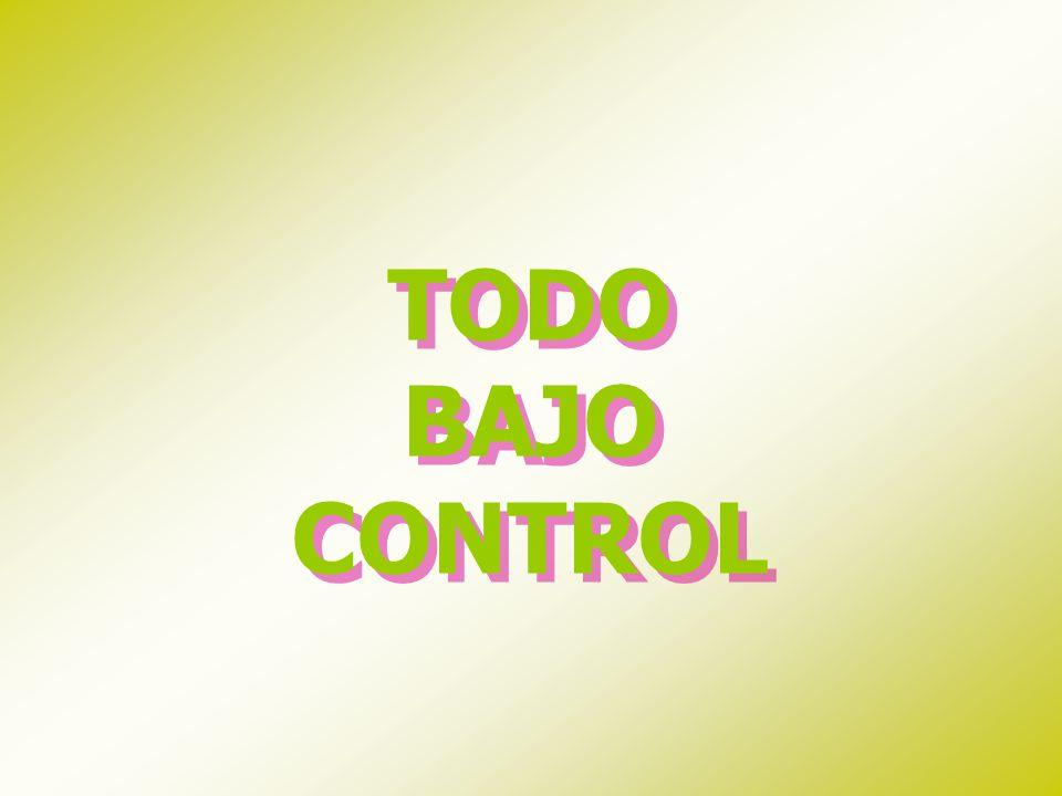 TODO BAJO CONTROL TODO BAJO CONTROL