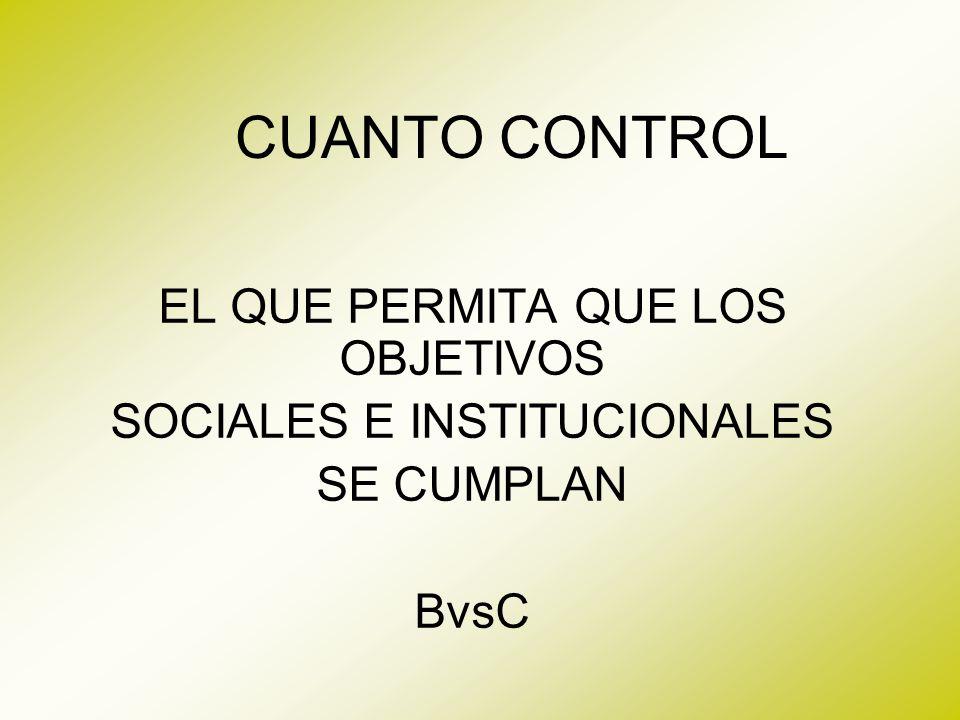 CUANTO CONTROL EL QUE PERMITA QUE LOS OBJETIVOS SOCIALES E INSTITUCIONALES SE CUMPLAN BvsC