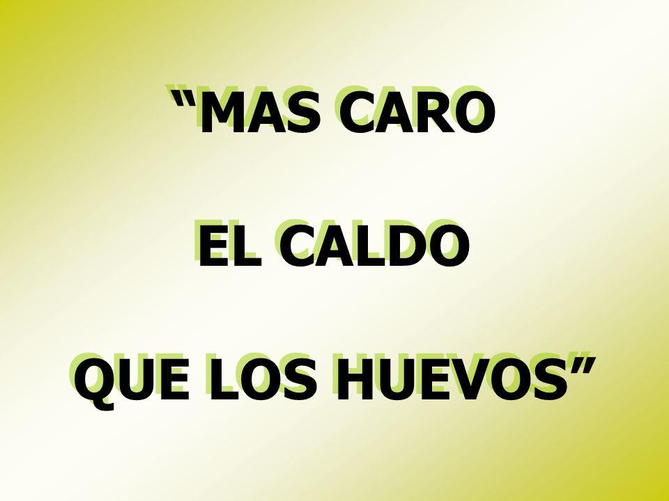 MAS CARO EL CALDO QUE LOS HUEVOS MAS CARO EL CALDO QUE LOS HUEVOS