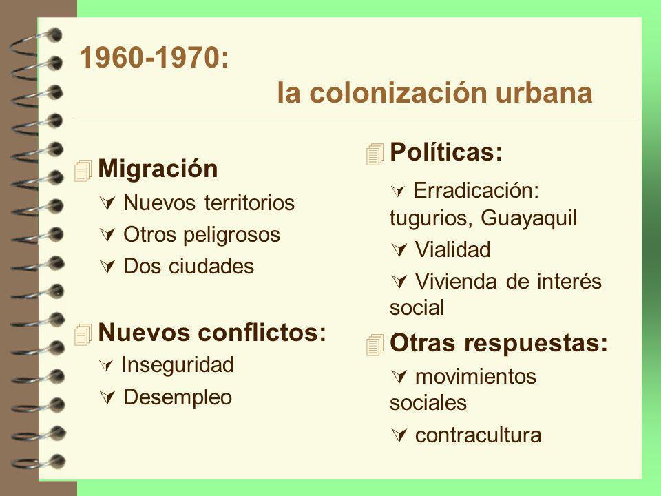 1960-1970: la colonización urbana 4 Migración Nuevos territorios Otros peligrosos Dos ciudades 4 Nuevos conflictos: Inseguridad Desempleo 4 Políticas: Erradicación: tugurios, Guayaquil Vialidad Vivienda de interés social 4 Otras respuestas: movimientos sociales contracultura