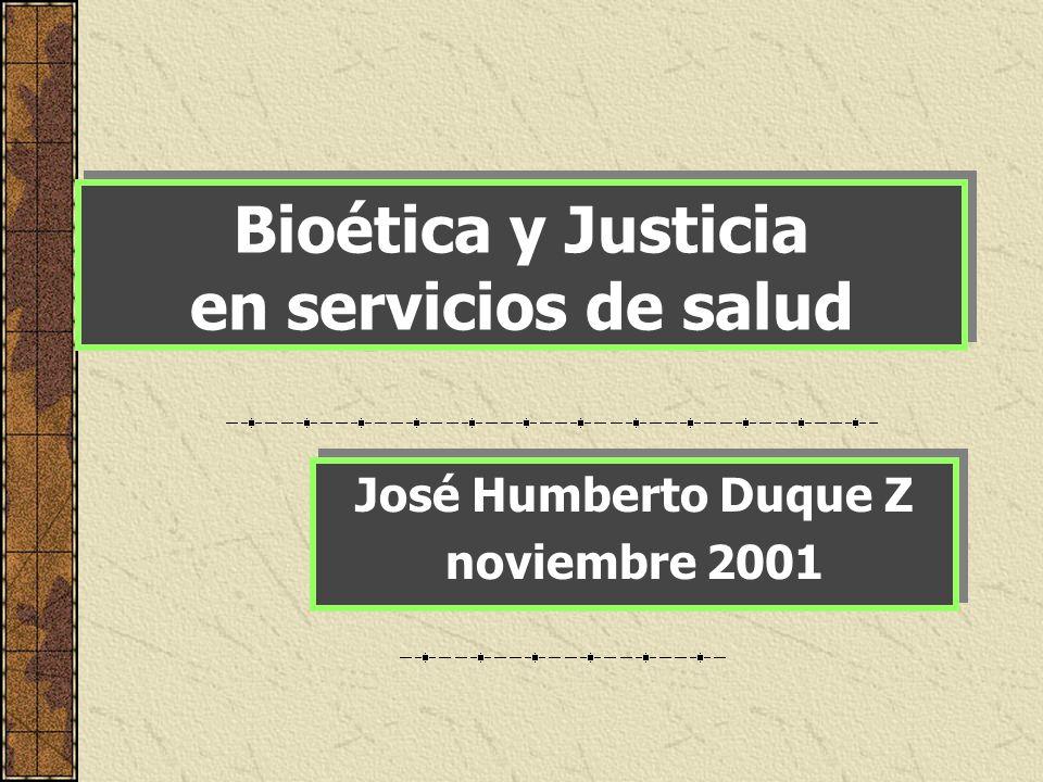 Bioética y Justicia en servicios de salud José Humberto Duque Z noviembre 2001 José Humberto Duque Z noviembre 2001