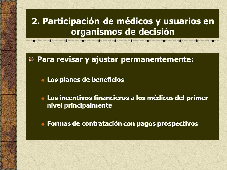 2. Participación de médicos y usuarios en organismos de decisión Para revisar y ajustar permanentemente: Los planes de beneficios Los incentivos finan