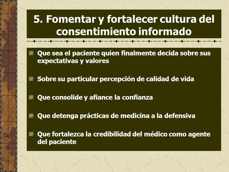 5. Fomentar y fortalecer cultura del consentimiento informado Que sea el paciente quien finalmente decida sobre sus expectativas y valores Sobre su pa