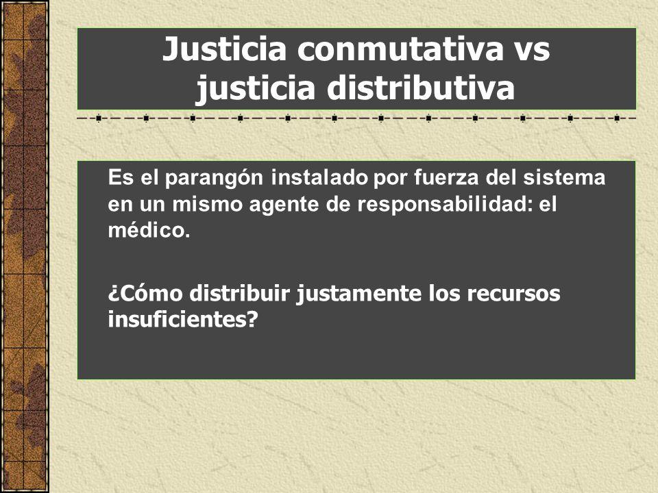 Justicia conmutativa vs justicia distributiva Es el parangón instalado por fuerza del sistema en un mismo agente de responsabilidad: el médico. ¿Cómo