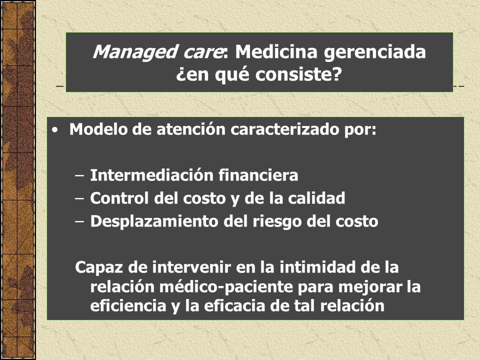 Managed care: Medicina gerenciada ¿en qué consiste? Modelo de atención caracterizado por: –Intermediación financiera –Control del costo y de la calida