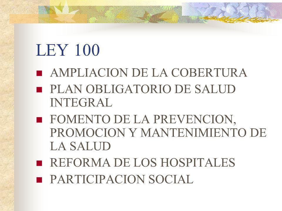 LEY 100 AMPLIACION DE LA COBERTURA PLAN OBLIGATORIO DE SALUD INTEGRAL FOMENTO DE LA PREVENCION, PROMOCION Y MANTENIMIENTO DE LA SALUD REFORMA DE LOS H