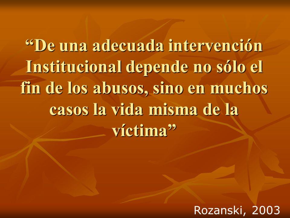De una adecuada intervención Institucional depende no sólo el fin de los abusos, sino en muchos casos la vida misma de la víctima Rozanski, 2003