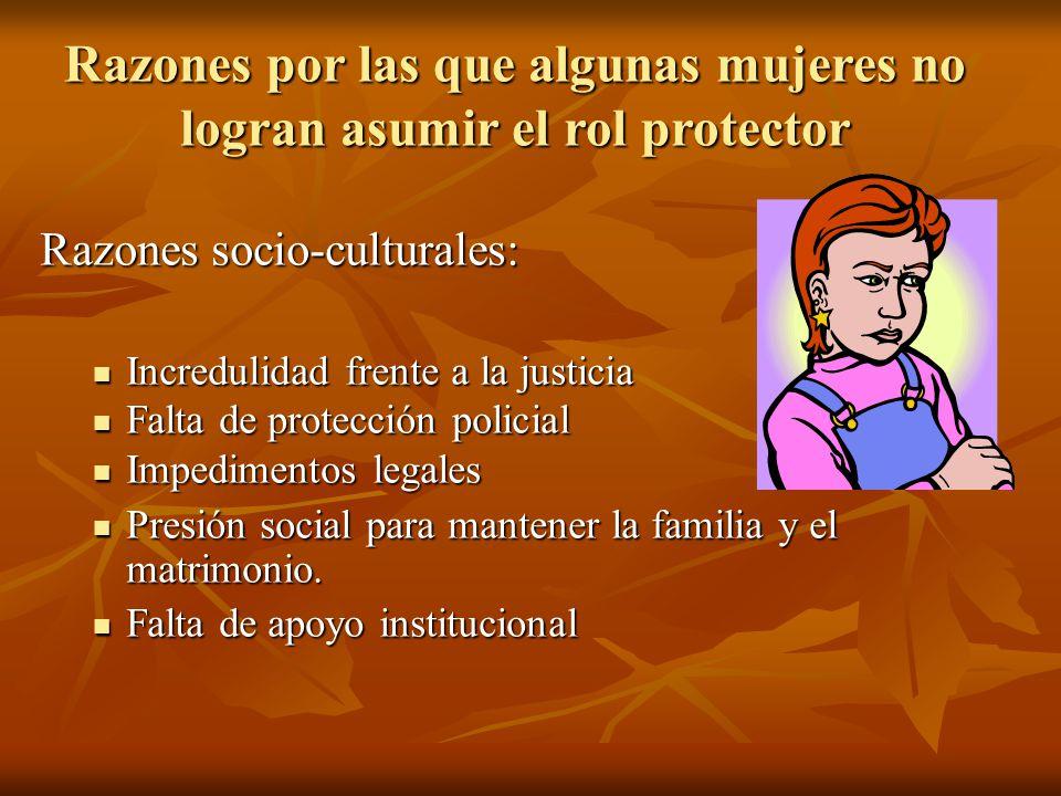 Razones por las que algunas mujeres no logran asumir el rol protector Razones socio-culturales: Incredulidad frente a la justicia Incredulidad frente