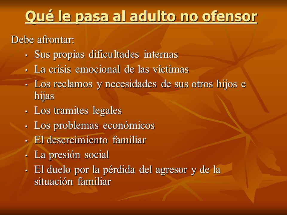 Qué le pasa al adulto no ofensor Debe afrontar: Sus propias dificultades internas Sus propias dificultades internas La crisis emocional de las víctima