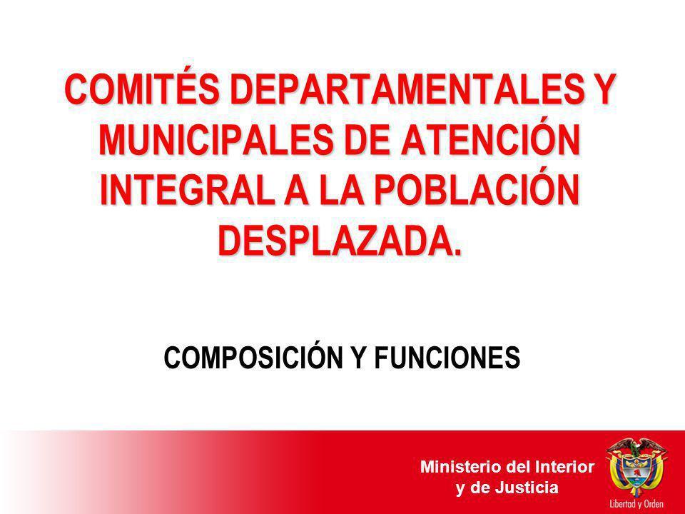 COMITÉS DEPARTAMENTALES Y MUNICIPALES DE ATENCIÓN INTEGRAL A LA POBLACIÓN DESPLAZADA. COMPOSICIÓN Y FUNCIONES Ministerio del Interior y de Justicia