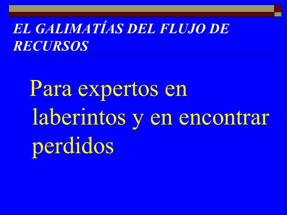 EL GALIMATÍAS DEL FLUJO DE RECURSOS Para expertos en laberintos y en encontrar perdidos