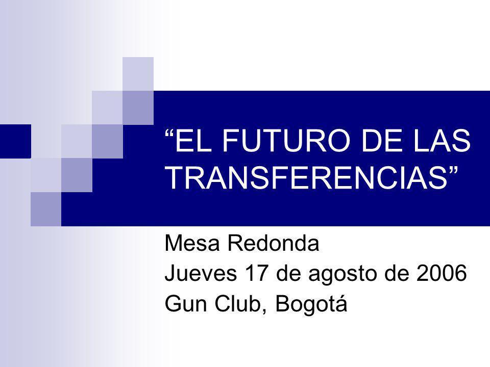 EL FUTURO DE LAS TRANSFERENCIAS Mesa Redonda Jueves 17 de agosto de 2006 Gun Club, Bogotá