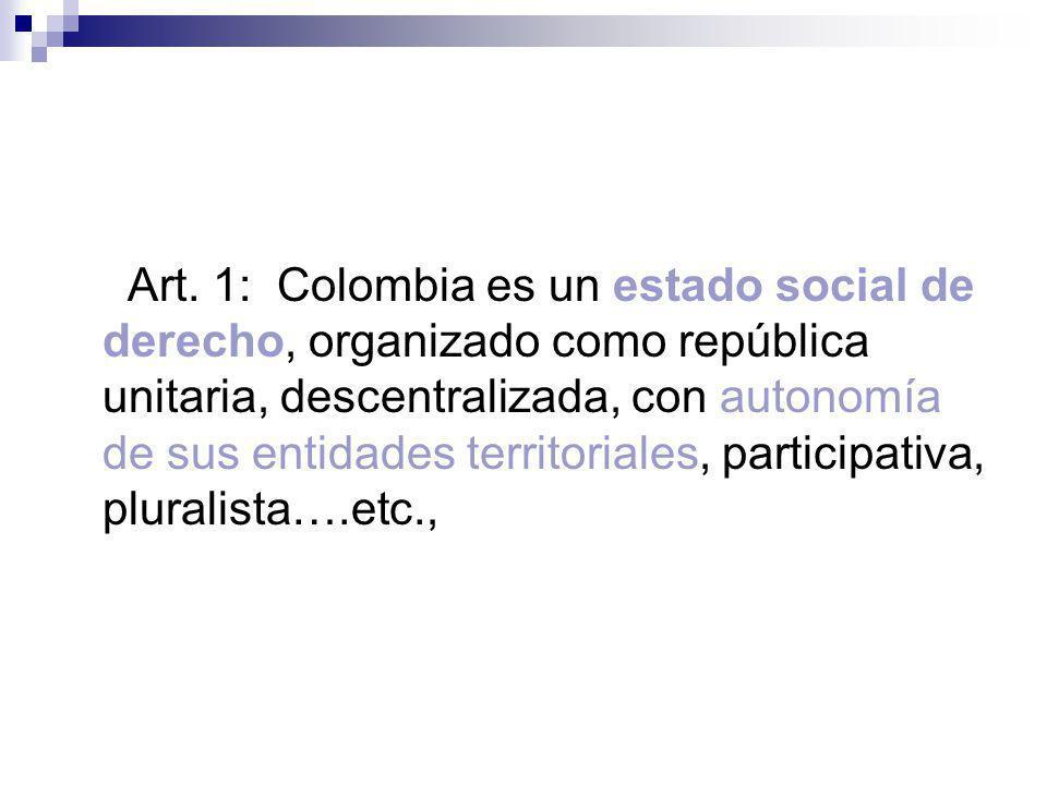 Art. 1: Colombia es un estado social de derecho, organizado como república unitaria, descentralizada, con autonomía de sus entidades territoriales, pa
