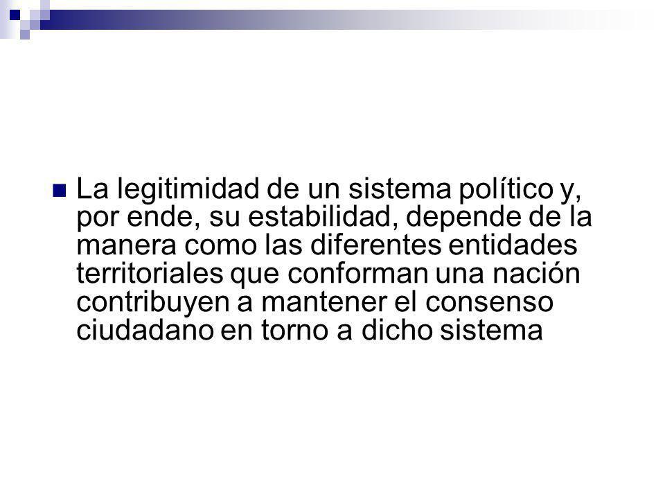 La legitimidad de un sistema político y, por ende, su estabilidad, depende de la manera como las diferentes entidades territoriales que conforman una nación contribuyen a mantener el consenso ciudadano en torno a dicho sistema